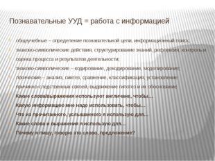 Познавательные УУД = работа с информацией общеучебные – определение познавате