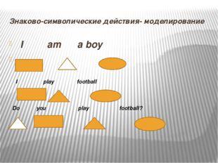 Знаково-символические действия- моделирование I am a boy I play football Do y