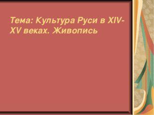 Тема: Культура Руси в XIV-XV веках. Живопись