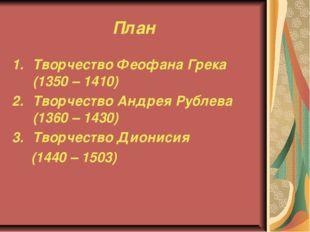 План Творчество Феофана Грека (1350 – 1410) Творчество Андрея Рублева (1360 –