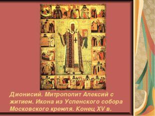 Дионисий. Митрополит Алексий с житием. Икона из Успенского собора Московского