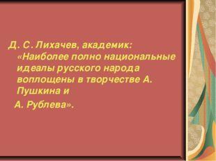 Д. С. Лихачев, академик: «Наиболее полно национальные идеалы русского народа