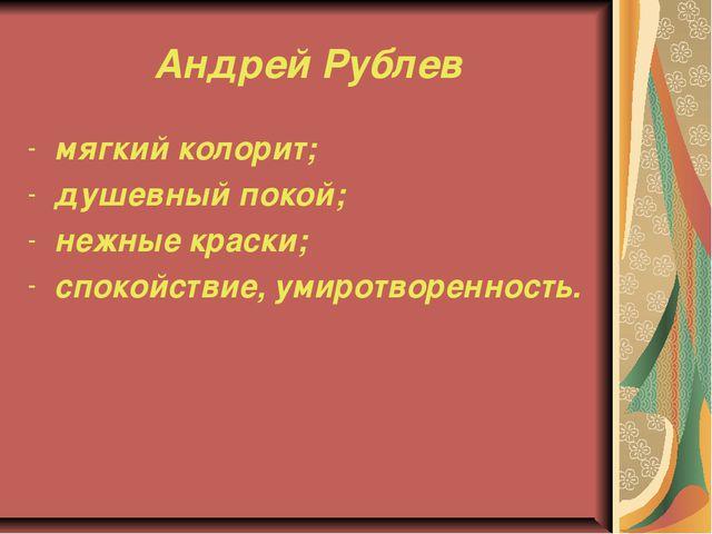 Андрей Рублев мягкий колорит; душевный покой; нежные краски; спокойствие, уми...