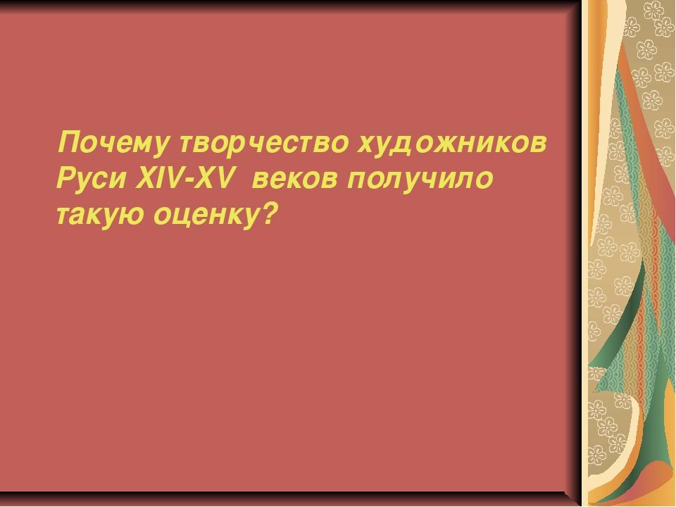 Почему творчество художников Руси XIV-XV веков получило такую оценку?
