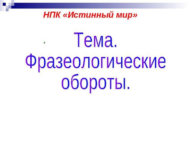 . НПК «Истинный мир»