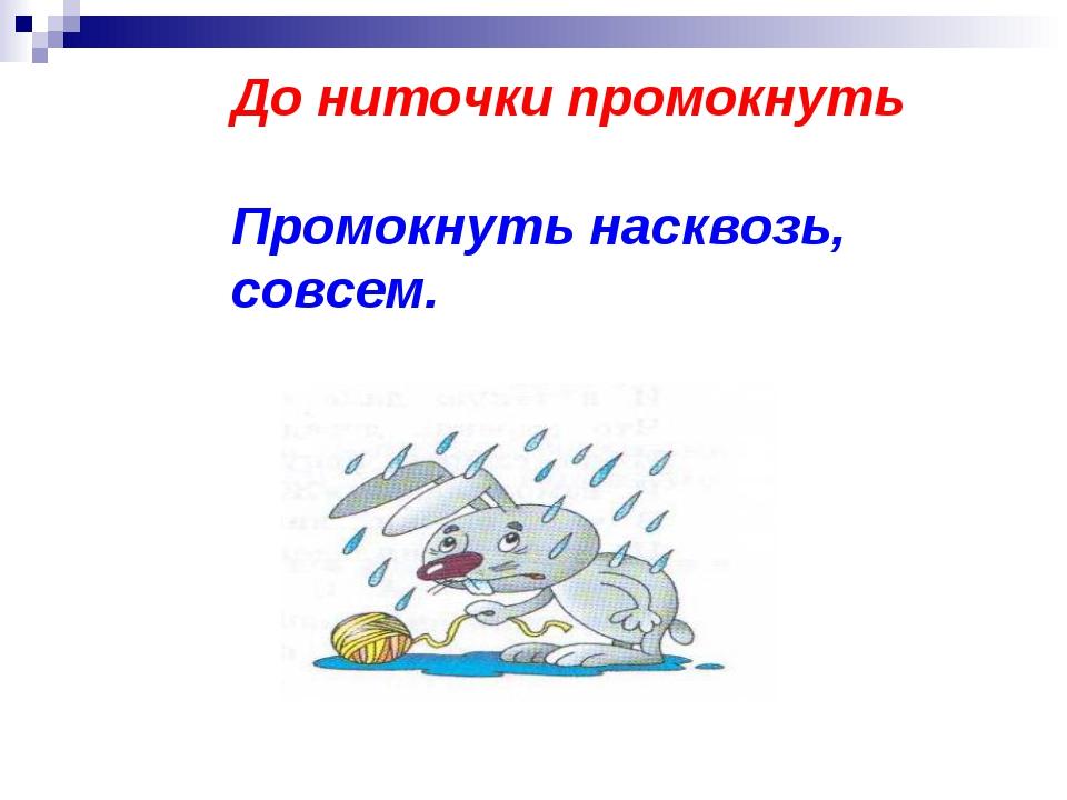 До ниточки промокнуть Промокнуть насквозь, совсем.