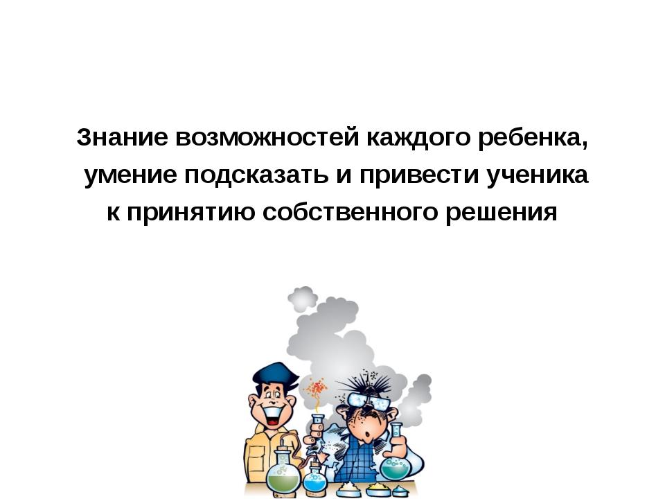 Знание возможностей каждого ребенка, умение подсказать и привести ученика к п...