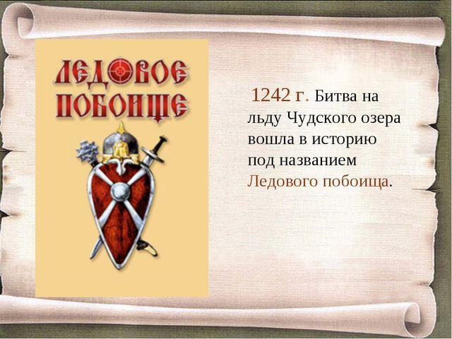 1242 г. Битва на льду Чудского озера вошла в историю под названием Ледового...