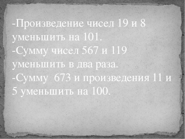 -Произведение чисел 19 и 8 уменьшить на 101. -Сумму чисел 567 и 119 уменьшить...