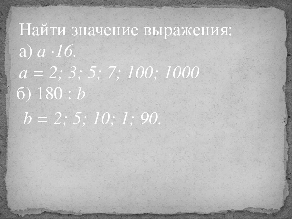Найти значение выражения: а) а ∙16. а = 2; 3; 5; 7; 100; 1000 б) 180 : b b =...