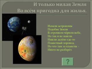 Искали астрономы Подобие Земли В огромном чёрном небе, Но так и не нашли. Наш