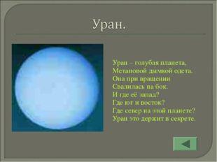 Уран – голубая планета, Метановой дымкой одета. Она при вращении Свалилась на