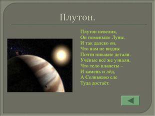 Плутон невелик, Он поменьше Луны. И так далеко он, Что нам не видны Почти ник