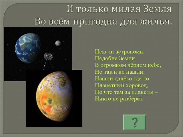 Искали астрономы Подобие Земли В огромном чёрном небе, Но так и не нашли. Наш...