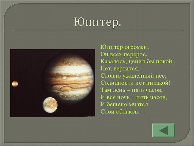 Юпитер огромен, Он всех перерос. Казалось, ценил бы покой, Нет, вертится, Сл...