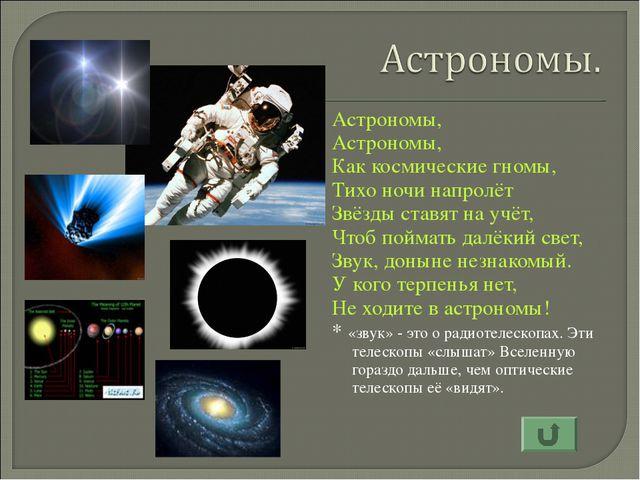 Астрономы, Астрономы, Как космические гномы, Тихо ночи напролёт Звёзды ставя...