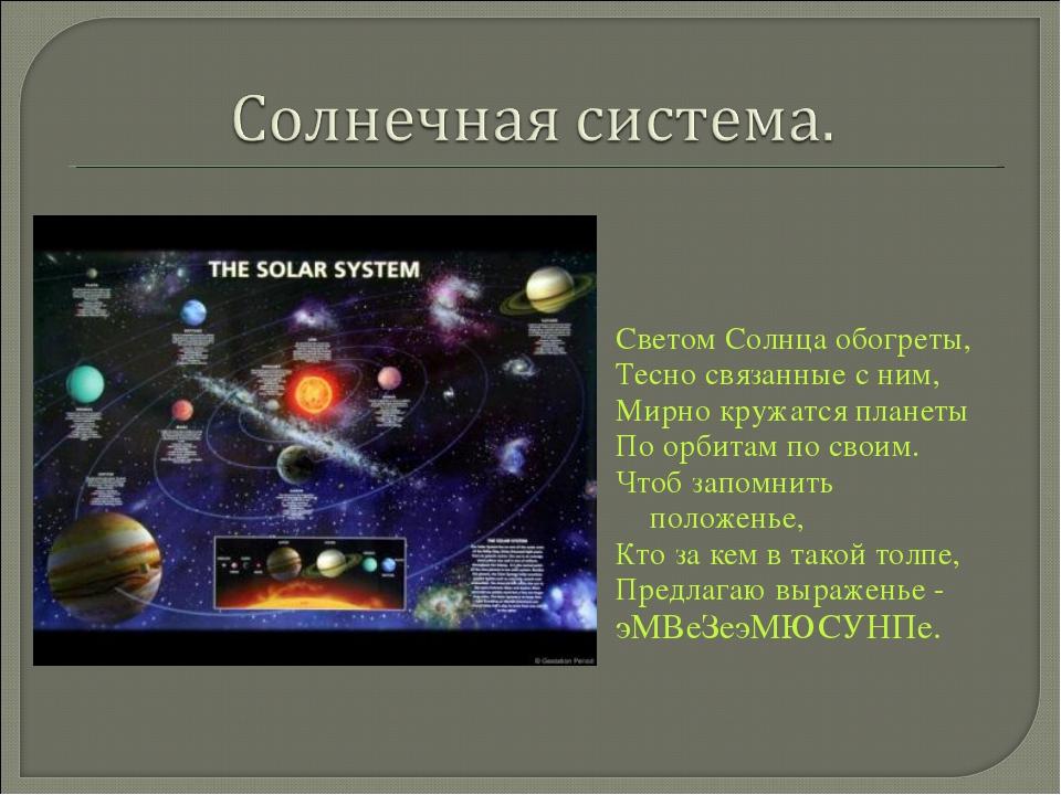 Светом Солнца обогреты, Тесно связанные с ним, Мирно кружатся планеты По орби...