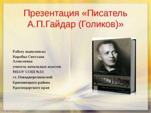 Презентация «Писатель А.П.Гайдар (Голиков)» Работу выполнила: Коробка Светлан