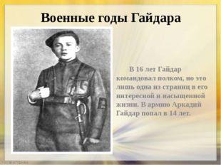 Военные годы Гайдара В 16 лет Гайдар командовал полком, но это лишь одна из с