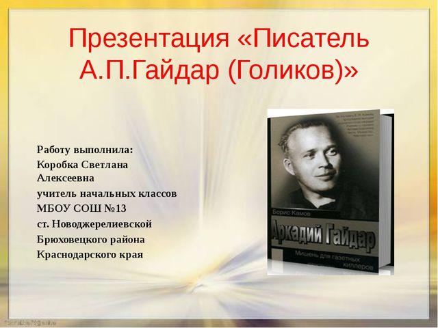 Презентация «Писатель А.П.Гайдар (Голиков)» Работу выполнила: Коробка Светлан...