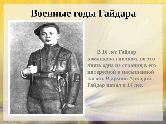 Военные годы Гайдара В 16 лет Гайдар командовал полком, но это лишь одна из с...