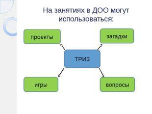 На занятиях в ДОО могут использоваться: ТРИЗ проекты загадки игры вопросы