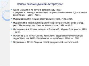 Список рекомендуемой литературы: Гин С. И.Занятия по ТРИЗ в детском саду, 200