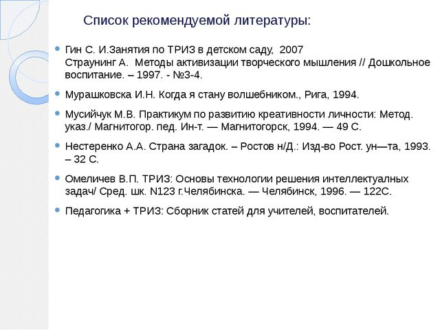 Список рекомендуемой литературы: Гин С. И.Занятия по ТРИЗ в детском саду, 200...