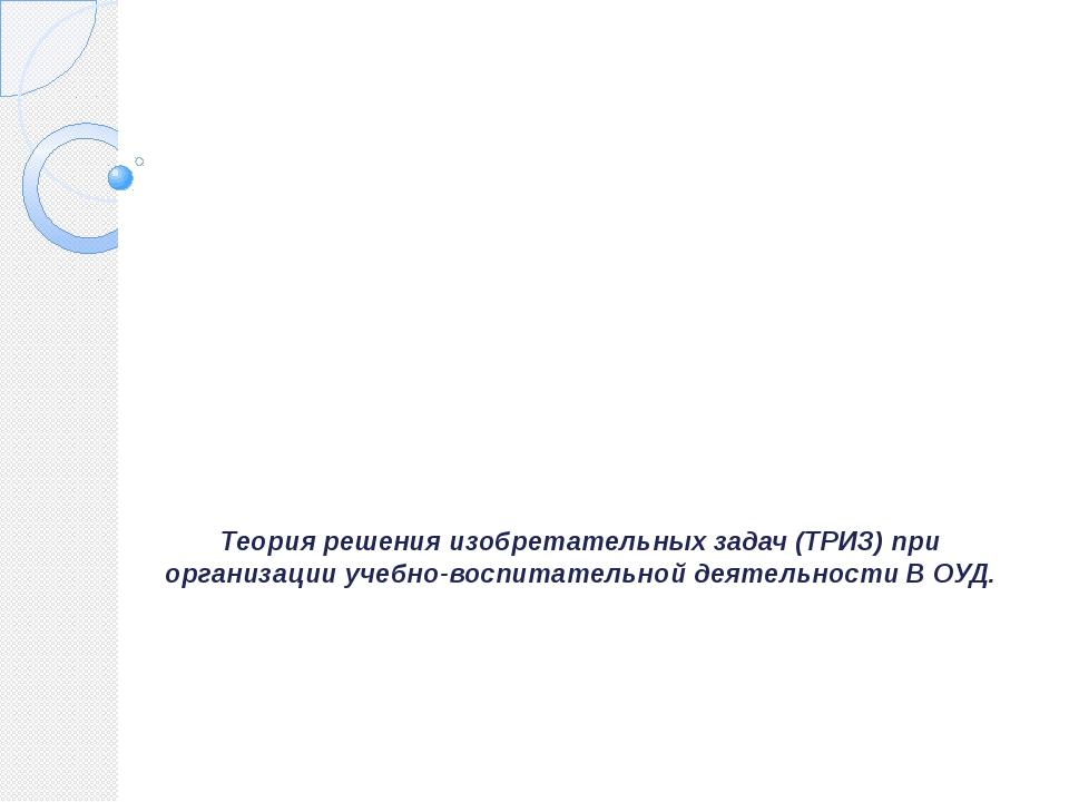 Теория решения изобретательных задач (ТРИЗ) при организации учебно-воспитател...