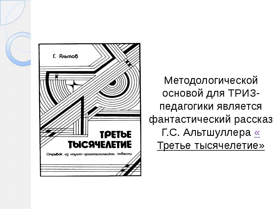 Методологической основой для ТРИЗ-педагогики является фантастический рассказ...