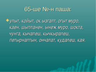 65-ше №-н паша: улыт, койыт, ок ызгалт, огыт муро, каен, шыпланен, ынеж муро,