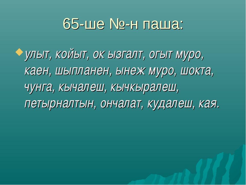 65-ше №-н паша: улыт, койыт, ок ызгалт, огыт муро, каен, шыпланен, ынеж муро,...