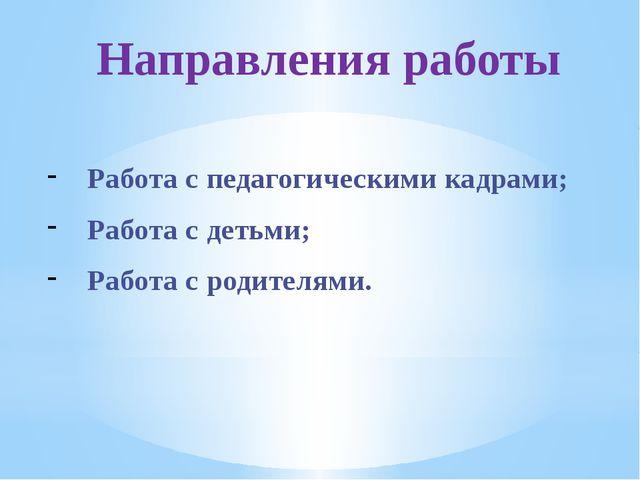 Направления работы Работа с педагогическими кадрами; Работа с детьми; Работа...