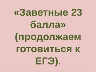 «Заветные 23 балла» (продолжаем готовиться к ЕГЭ).