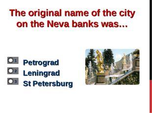 The original name of the city on the Neva banks was… Petrograd Leningrad St P