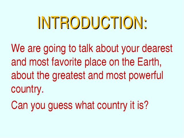 INTRODUCTION: We are going to talk about your dearest and most favorite place...