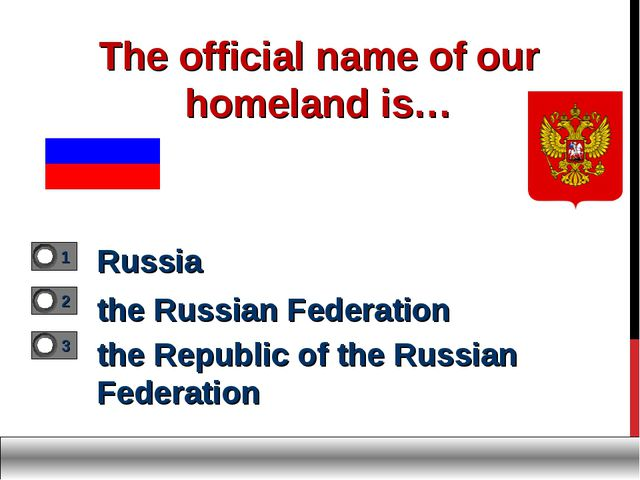 The official name of our homeland is… Russia the Russian Federation the Repub...