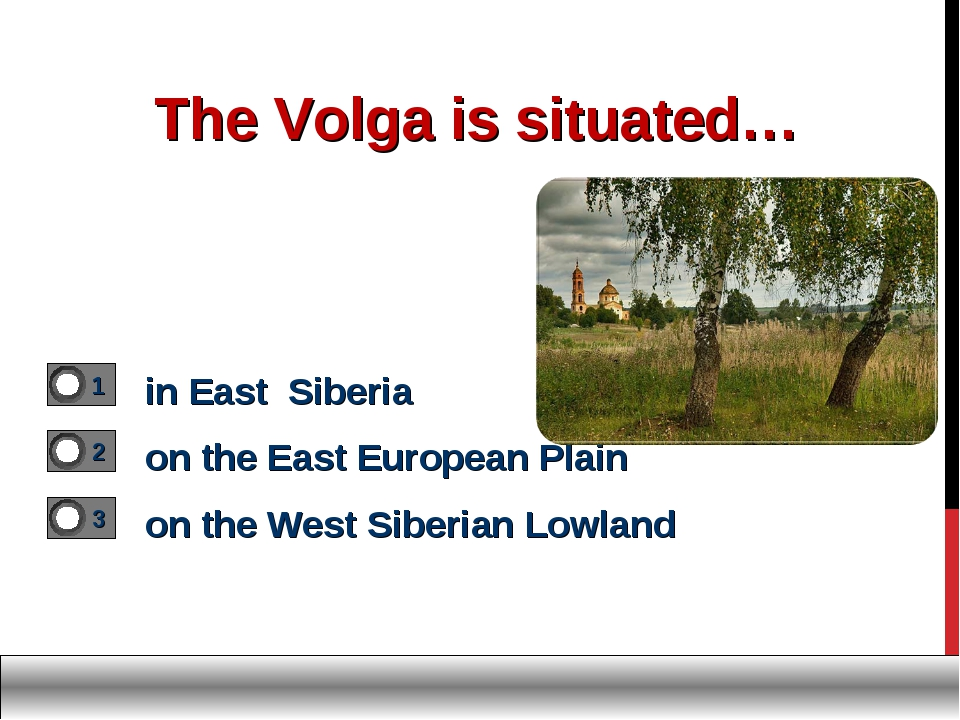 The Volga is situated… in East Siberia on the East European Plain on the West...