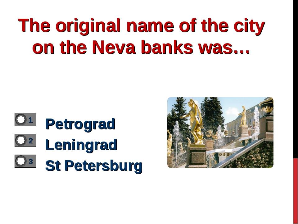 The original name of the city on the Neva banks was… Petrograd Leningrad St P...