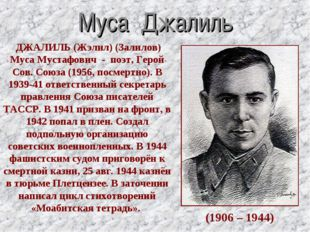 Муса Джалиль (1906 – 1944) ДЖАЛИЛЬ (Жэлил) (Залилов) Муса Мустафович - поэт,