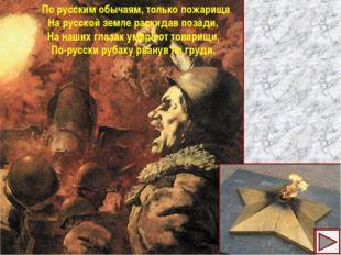 По русским обычаям, только пожарища На русской земле раскидав позади, На наш