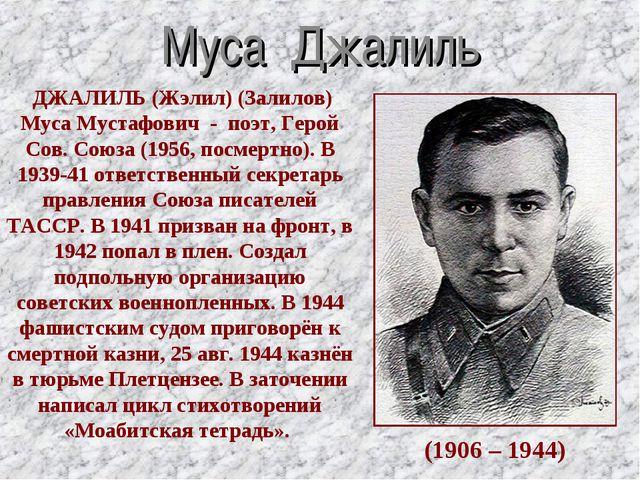 Муса Джалиль (1906 – 1944) ДЖАЛИЛЬ (Жэлил) (Залилов) Муса Мустафович - поэт,...