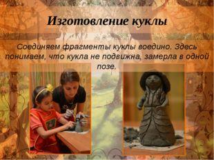 Изготовление куклы Соединяем фрагменты куклы воедино. Здесь понимаем, что кук