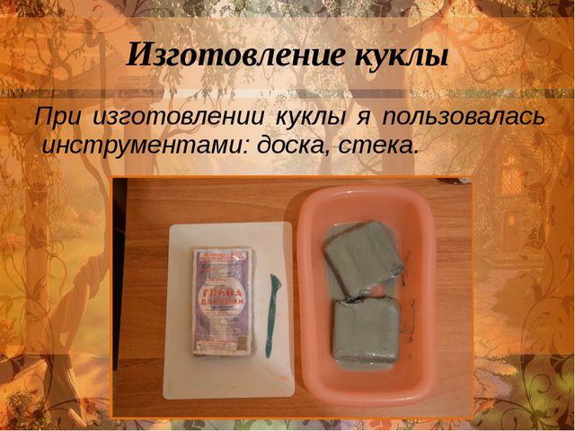Изготовление куклы При изготовлении куклы я пользовалась инструментами:доск...