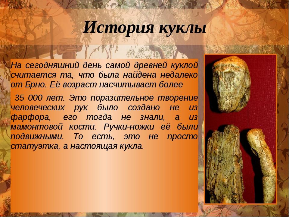 История куклы На сегодняшний день самой древней куклой считается та, что была...