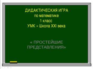 ДИДАКТИЧЕСКАЯ ИГРА по математике 1 класс УМК « Школа ХХI века « ПРОСТЕЙШИЕ ПР