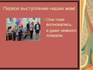 Первое выступление наших мам! Они тоже волновались, и даже немного плакали.