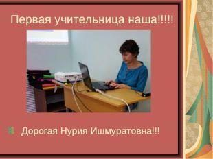 Первая учительница наша!!!!! Дорогая Нурия Ишмуратовна!!!