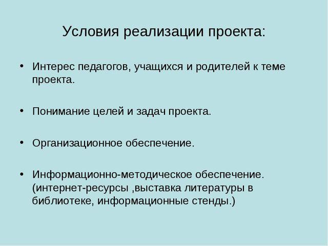 Условия реализации проекта: Интерес педагогов, учащихся и родителей к теме пр...