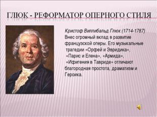 Кристоф Виллибальд Глюк (1714-1787) Внес огромный вклад в развитие французско